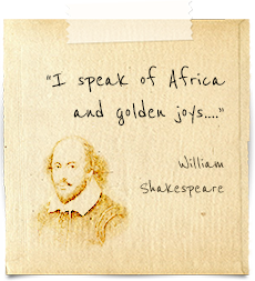 """I speak of Africa and golden joys….""  William Shakespeare"